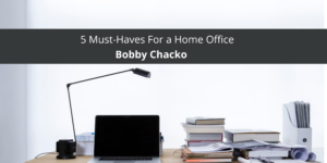 5 Must-Haves For a Home Office From Bobby Chacko